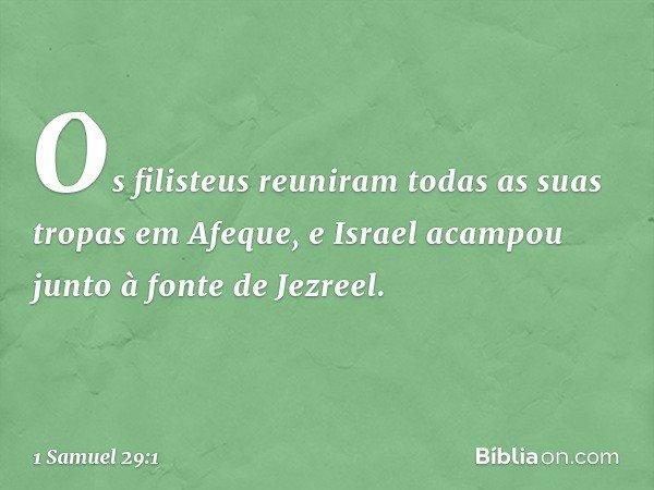 Os filisteus reuniram todas as suas tropas em Afeque, e Israel acampou junto à fonte de Jezreel. -- 1 Samuel 29:1