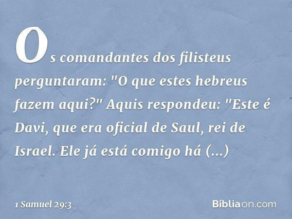 """Os comandantes dos filisteus perguntaram: """"O que estes hebreus fazem aqui?"""" Aquis respondeu: """"Este é Davi, que era oficial de Saul, rei de Israel. Ele já está"""