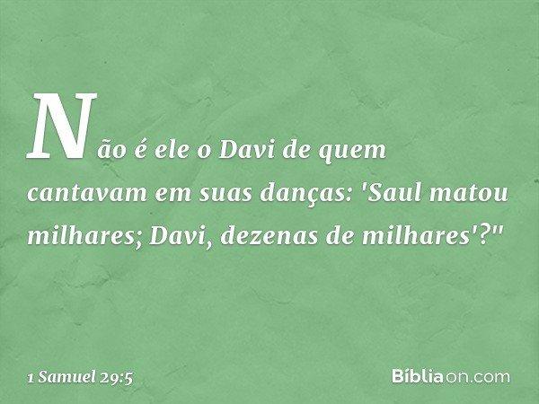"""Não é ele o Davi de quem cantavam em suas danças: 'Saul matou milhares; Davi, dezenas de milhares'?"""" -- 1 Samuel 29:5"""