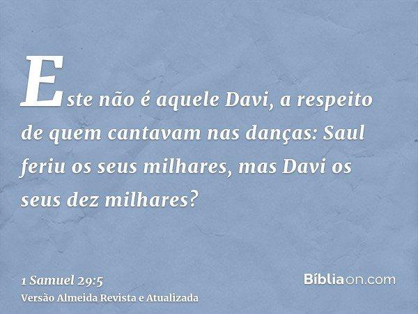 Este não é aquele Davi, a respeito de quem cantavam nas danças: Saul feriu os seus milhares, mas Davi os seus dez milhares?