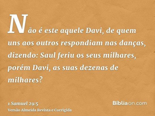 Não é este aquele Davi, de quem uns aos outros respondiam nas danças, dizendo: Saul feriu os seus milhares, porém Davi, as suas dezenas de milhares?