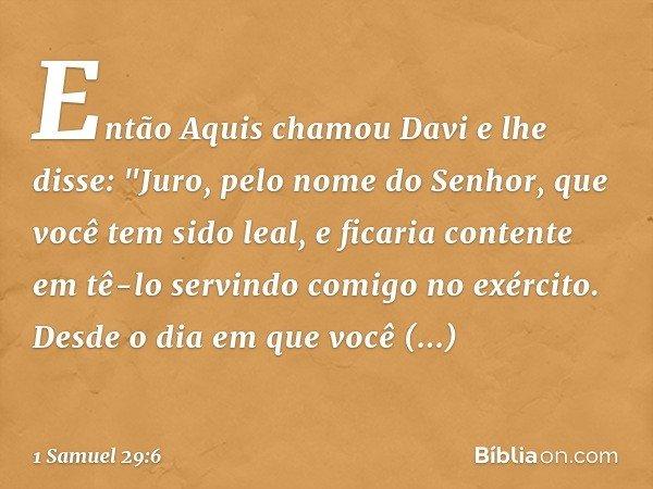 """Então Aquis chamou Davi e lhe disse: """"Juro, pelo nome do Senhor, que você tem sido leal, e ficaria contente em tê-lo servindo comigo no exército. Desde o dia em"""