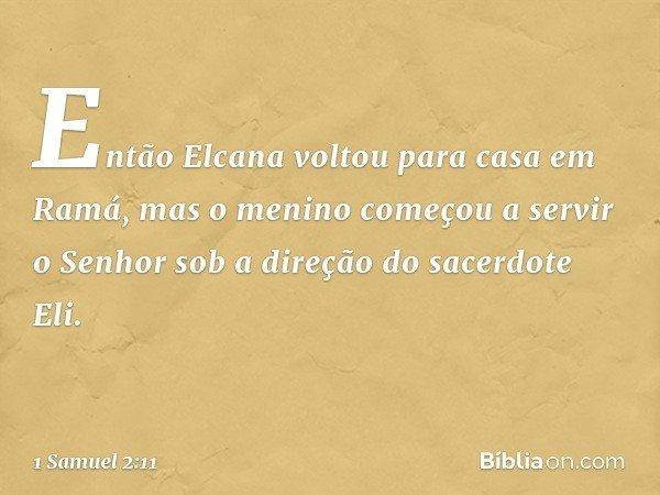 Então Elcana voltou para casa em Ramá, mas o menino começou a servir o Senhor sob a direção do sacerdote Eli. -- 1 Samuel 2:11
