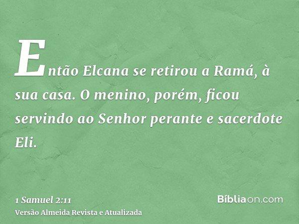 Então Elcana se retirou a Ramá, à sua casa. O menino, porém, ficou servindo ao Senhor perante e sacerdote Eli.