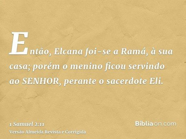 Então, Elcana foi-se a Ramá, à sua casa; porém o menino ficou servindo ao SENHOR, perante o sacerdote Eli.