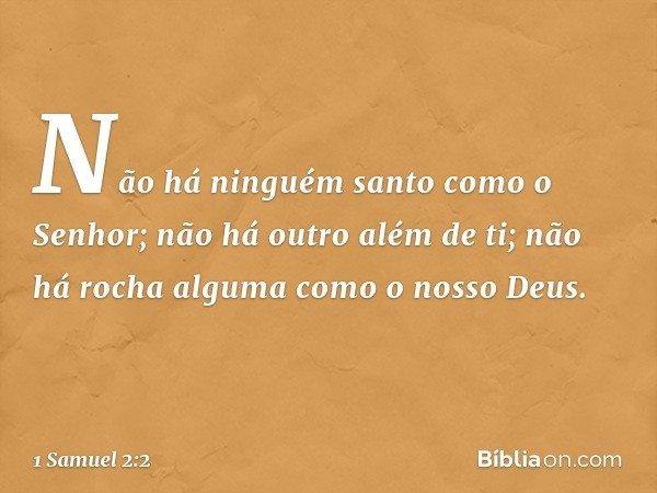"""""""Não há ninguém santo como o Senhor; não há outro além de ti; não há rocha alguma como o nosso Deus. -- 1 Samuel 2:2"""