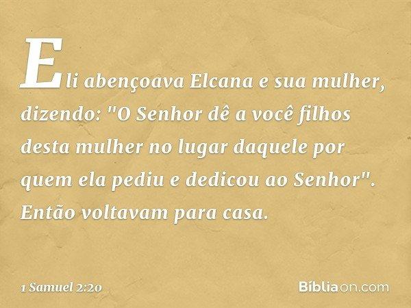 """Eli abençoava Elcana e sua mulher, dizendo: """"O Senhor dê a você filhos desta mulher no lugar daquele por quem ela pediu e dedicou ao Senhor"""". Então voltavam par"""