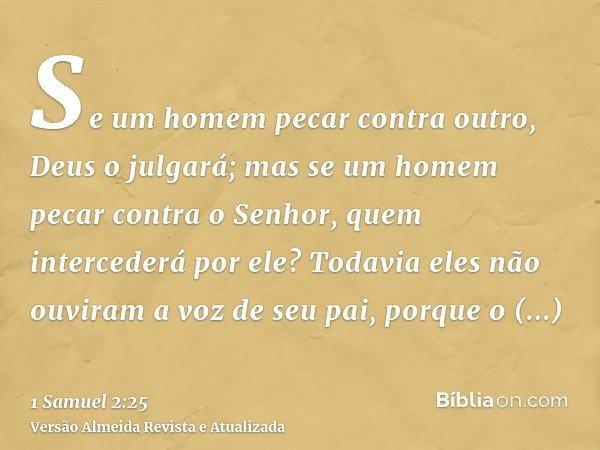 Se um homem pecar contra outro, Deus o julgará; mas se um homem pecar contra o Senhor, quem intercederá por ele? Todavia eles não ouviram a voz de seu pai, porq