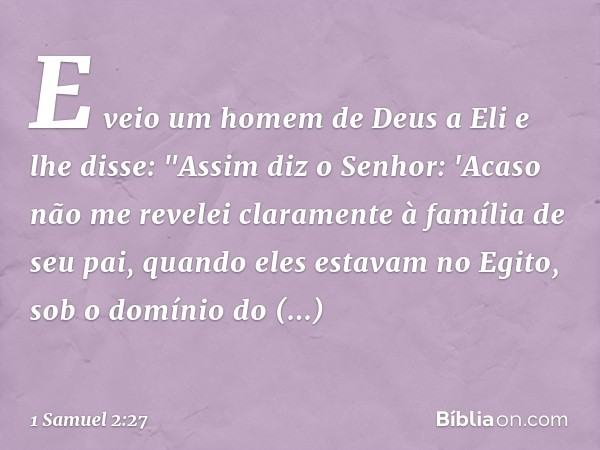 """E veio um homem de Deus a Eli e lhe disse: """"Assim diz o Senhor: 'Acaso não me revelei claramente à família de seu pai, quando eles estavam no Egito, sob o domín"""