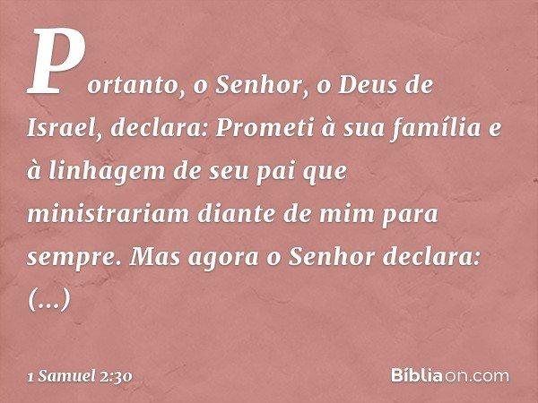 """""""Portanto, o Senhor, o Deus de Israel, declara: 'Prometi à sua família e à linhagem de seu pai que ministrariam diante de mim para sempre'. Mas agora o Senhor d"""