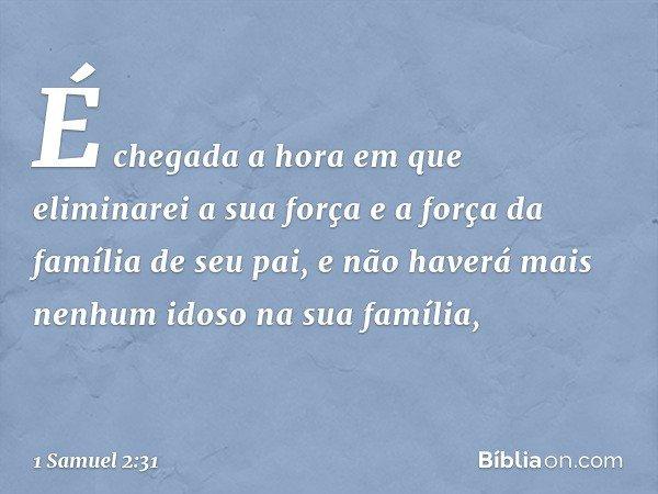 É chegada a hora em que eliminarei a sua força e a força da família de seu pai, e não haverá mais nenhum idoso na sua família, -- 1 Samuel 2:31