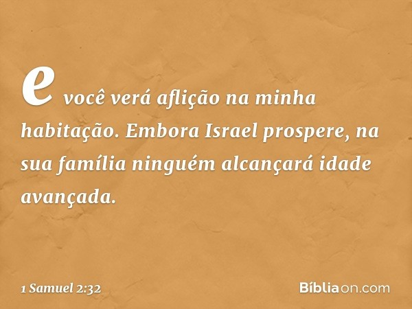 e você verá aflição na minha habitação. Embora Israel prospere, na sua família ninguém alcançará idade avançada. -- 1 Samuel 2:32