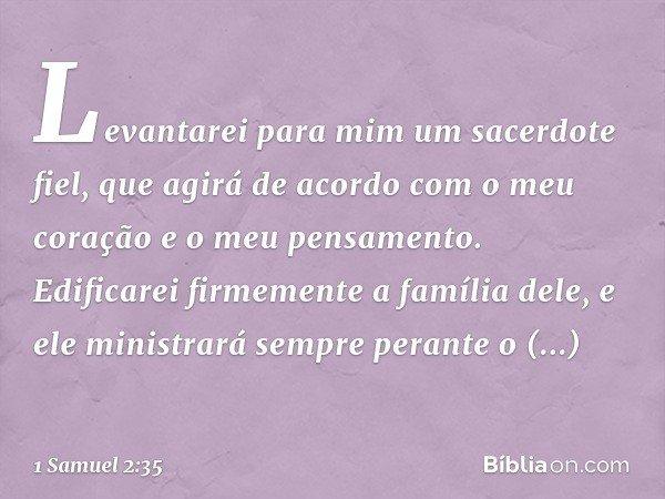 Levantarei para mim um sacerdote fiel, que agirá de acordo com o meu coração e o meu pensamento. Edificarei firmemente a família dele, e ele ministrará sempre p
