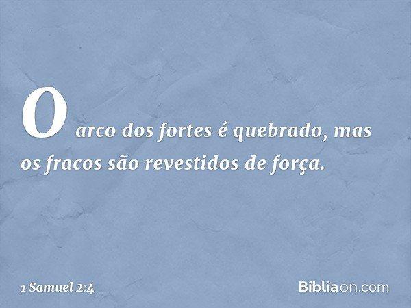 """""""O arco dos fortes é quebrado, mas os fracos são revestidos de força. -- 1 Samuel 2:4"""