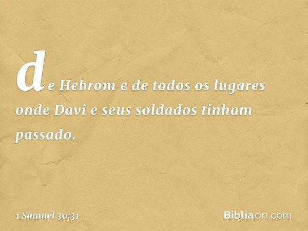 de Hebrom e de todos os lugares onde Davi e seus soldados tinham passado. -- 1 Samuel 30:31