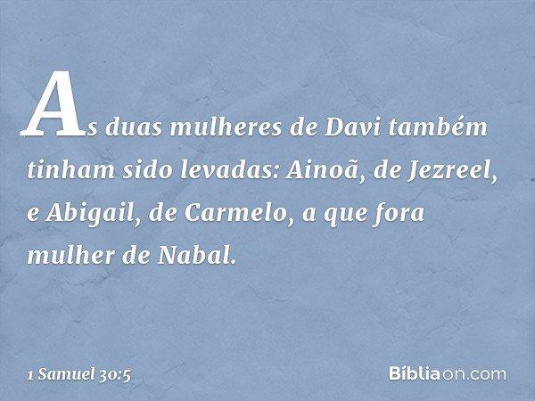 As duas mulheres de Davi também tinham sido levadas: Ainoã, de Jezreel, e Abigail, de Carmelo, a que fora mulher de Nabal. -- 1 Samuel 30:5