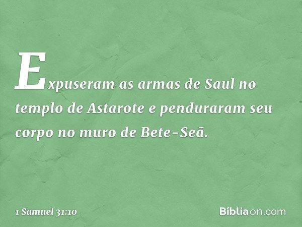 Expuseram as armas de Saul no templo de Astarote e penduraram seu corpo no muro de Bete-Seã. -- 1 Samuel 31:10