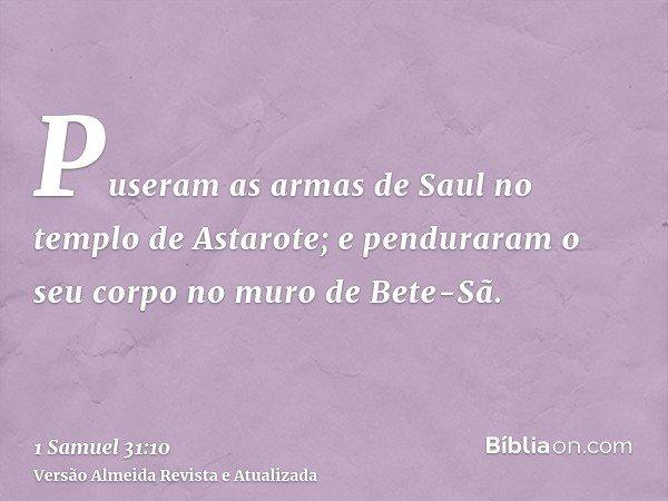 Puseram as armas de Saul no templo de Astarote; e penduraram o seu corpo no muro de Bete-Sã.