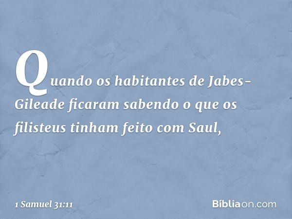 Quando os habitantes de Jabes-Gileade ficaram sabendo o que os filisteus tinham feito com Saul, -- 1 Samuel 31:11