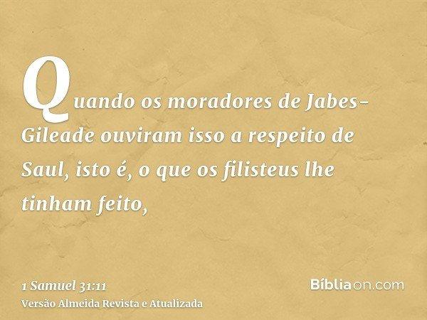Quando os moradores de Jabes-Gileade ouviram isso a respeito de Saul, isto é, o que os filisteus lhe tinham feito,