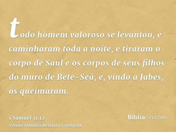 todo homem valoroso se levantou, e caminharam toda a noite, e tiraram o corpo de Saul e os corpos de seus filhos do muro de Bete-Seã, e, vindo a Jabes, os queim