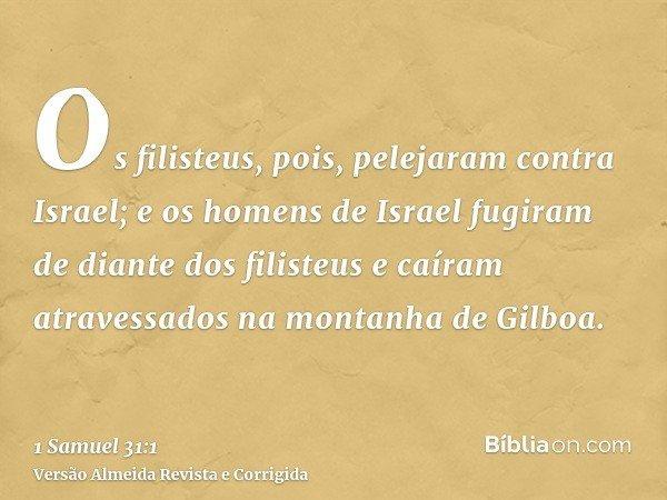 Os filisteus, pois, pelejaram contra Israel; e os homens de Israel fugiram de diante dos filisteus e caíram atravessados na montanha de Gilboa.