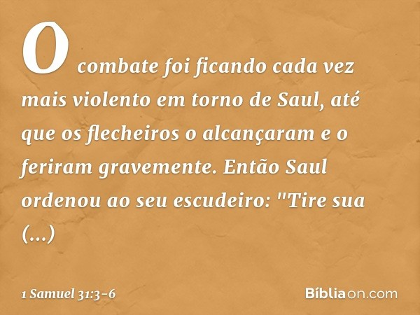 """O combate foi ficando cada vez mais violento em torno de Saul, até que os flecheiros o alcançaram e o feriram gravemente. Então Saul ordenou ao seu escudeiro: """""""
