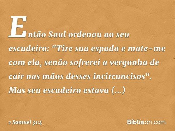 """Então Saul ordenou ao seu escudeiro: """"Tire sua espada e mate-me com ela, senão sofrerei a vergonha de cair nas mãos desses incircuncisos"""". Mas seu escudeiro est"""