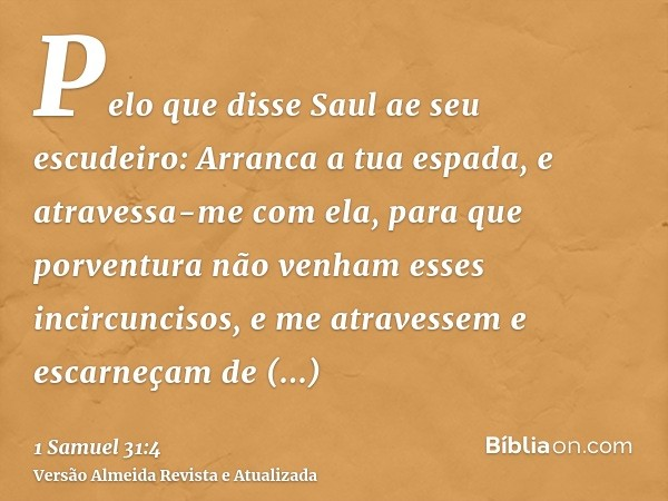 Pelo que disse Saul ae seu escudeiro: Arranca a tua espada, e atravessa-me com ela, para que porventura não venham esses incircuncisos, e me atravessem e escarn