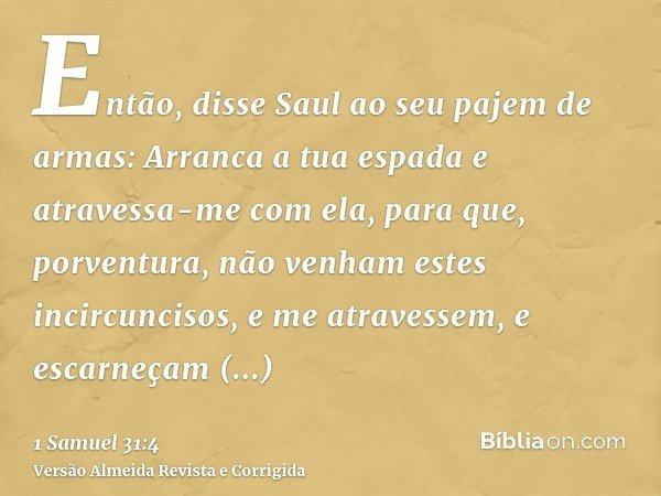 Então, disse Saul ao seu pajem de armas: Arranca a tua espada e atravessa-me com ela, para que, porventura, não venham estes incircuncisos, e me atravessem, e e