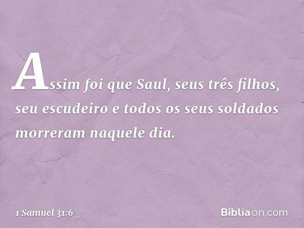 Assim foi que Saul, seus três filhos, seu escudeiro e todos os seus soldados morreram naquele dia. -- 1 Samuel 31:6