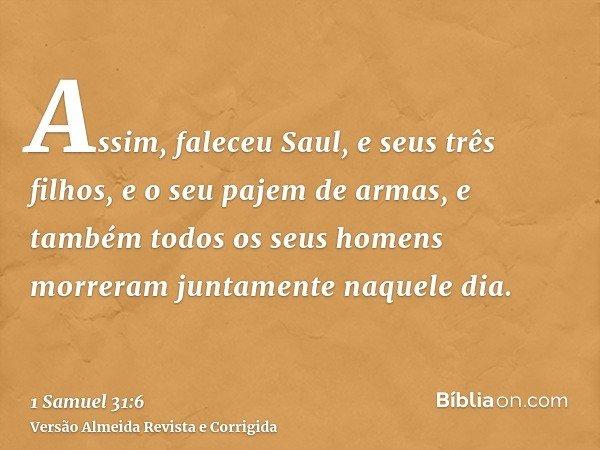 Assim, faleceu Saul, e seus três filhos, e o seu pajem de armas, e também todos os seus homens morreram juntamente naquele dia.