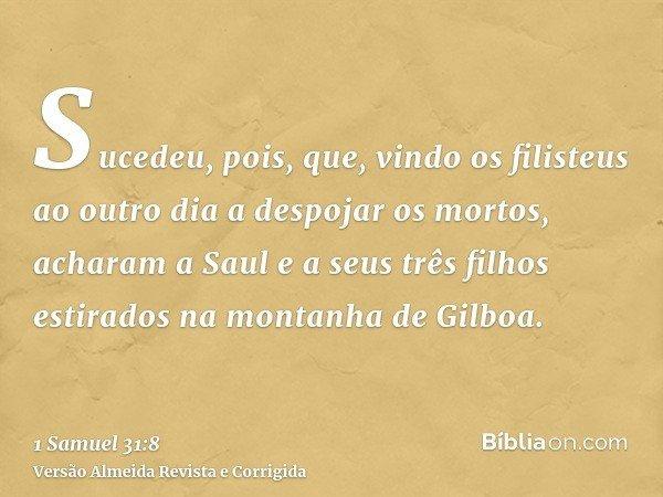Sucedeu, pois, que, vindo os filisteus ao outro dia a despojar os mortos, acharam a Saul e a seus três filhos estirados na montanha de Gilboa.