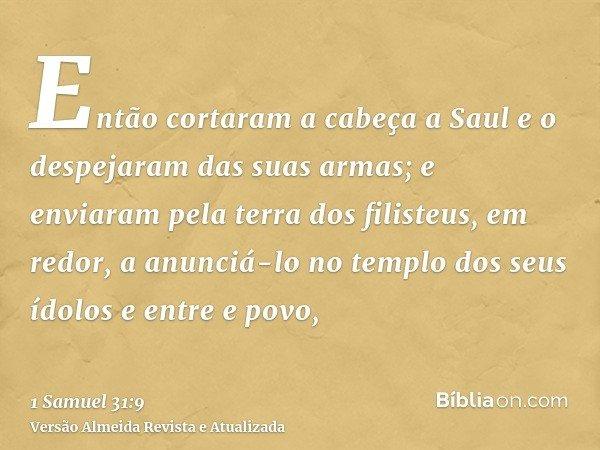 Então cortaram a cabeça a Saul e o despejaram das suas armas; e enviaram pela terra dos filisteus, em redor, a anunciá-lo no templo dos seus ídolos e entre e po