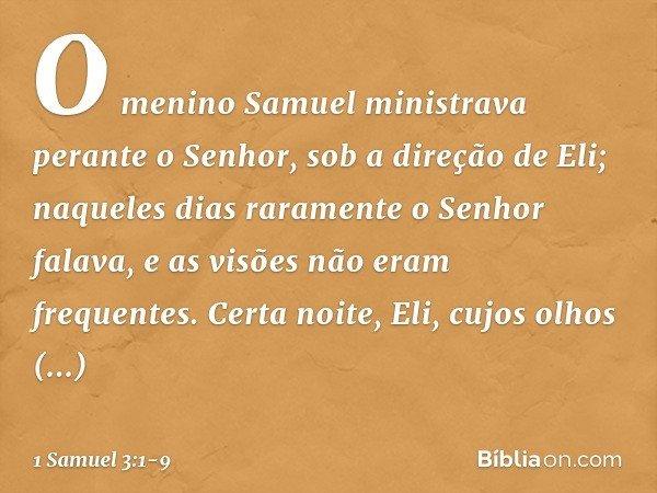 O menino Samuel ministrava perante o Senhor, sob a direção de Eli; naqueles dias raramente o Senhor falava, e as visões não eram frequentes. Certa noite, Eli, c