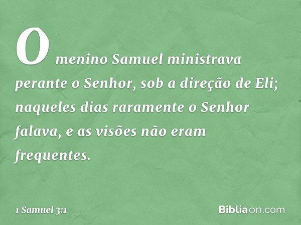 O menino Samuel ministrava perante o Senhor, sob a direção de Eli; naqueles dias raramente o Senhor falava, e as visões não eram frequentes. -- 1 Samuel 3:1
