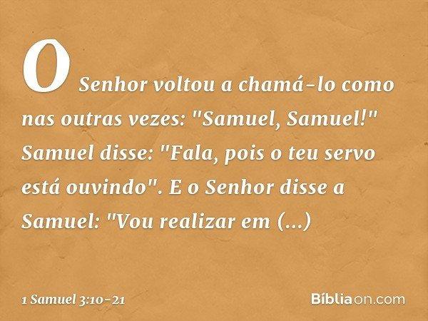 """O Senhor voltou a chamá-lo como nas outras vezes: """"Samuel, Samuel!"""" Samuel disse: """"Fala, pois o teu servo está ouvindo"""". E o Senhor disse a Samuel: """"Vou realiza"""