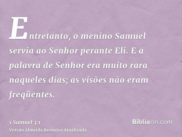 Entretanto, o menino Samuel servia ao Senhor perante Eli. E a palavra de Senhor era muito rara naqueles dias; as visões não eram freqüentes.