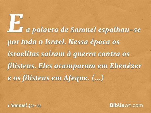 E a palavra de Samuel espalhou-se por todo o Israel. Nessa época os israelitas saíram à guerra contra os filisteus. Eles acamparam em Ebenézer e os filisteus em