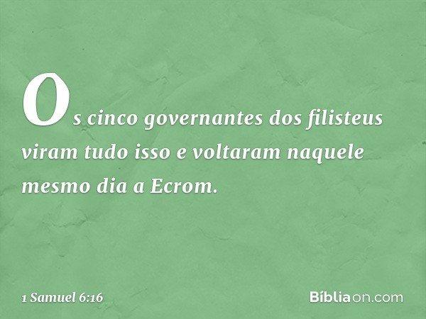 Os cinco governantes dos filisteus viram tudo isso e voltaram naquele mesmo dia a Ecrom. -- 1 Samuel 6:16