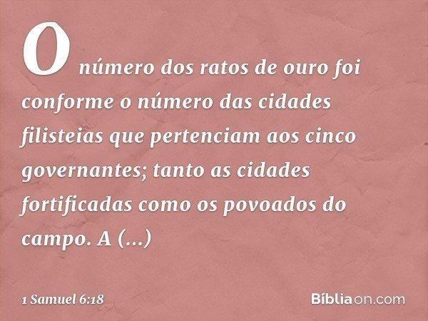 O número dos ratos de ouro foi conforme o número das cidades filisteias que pertenciam aos cinco governantes; tanto as cidades fortificadas como os povoados do