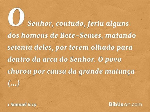 O Senhor, contudo, feriu alguns dos homens de Bete-Semes, matando setenta deles, por terem olhado para dentro da arca do Senhor. O povo chorou por causa da gran