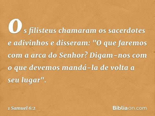 """os filisteus chamaram os sacerdotes e adivinhos e disseram: """"O que faremos com a arca do Senhor? Digam-nos com o que devemos mandá-la de volta a seu lugar"""". --"""