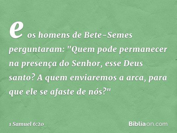 """e os homens de Bete-Semes perguntaram: """"Quem pode permanecer na presença do Senhor, esse Deus santo? A quem enviaremos a arca, para que ele se afaste de nós?"""" -"""
