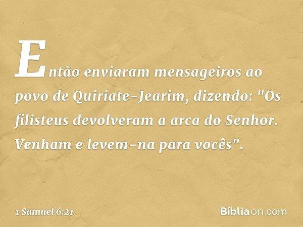 """Então enviaram mensageiros ao povo de Quiriate-Jearim, dizendo: """"Os filisteus devolveram a arca do Senhor. Venham e levem-na para vocês"""". -- 1 Samuel 6:21"""