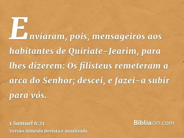 Enviaram, pois, mensageiros aos habitantes de Quiriate-Jearim, para lhes dizerem: Os filisteus remeteram a arca do Senhor; descei, e fazei-a subir para vós.