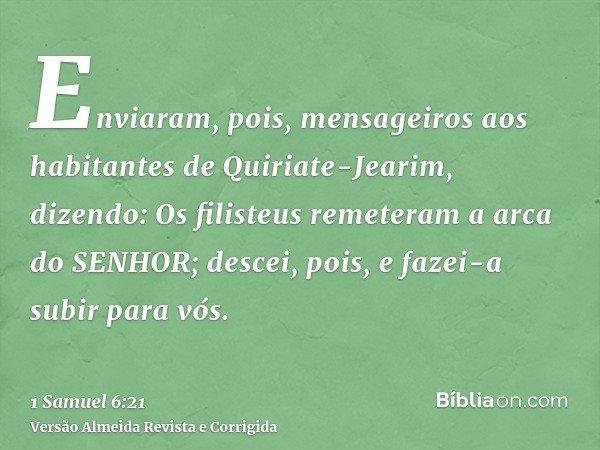 Enviaram, pois, mensageiros aos habitantes de Quiriate-Jearim, dizendo: Os filisteus remeteram a arca do SENHOR; descei, pois, e fazei-a subir para vós.