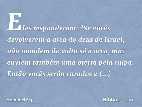 """Eles responderam: """"Se vocês devolverem a arca do deus de Israel, não mandem de volta só a arca, mas enviem também uma oferta pela culpa. Então vocês serão curad"""