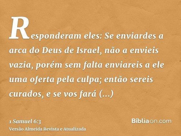 Responderam eles: Se enviardes a arca do Deus de Israel, não a envieis vazia, porém sem falta enviareis a ele uma oferta pela culpa; então sereis curados, e se