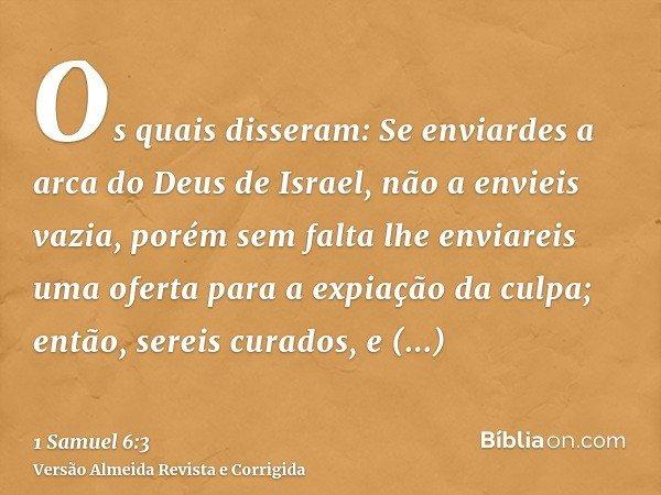 Os quais disseram: Se enviardes a arca do Deus de Israel, não a envieis vazia, porém sem falta lhe enviareis uma oferta para a expiação da culpa; então, sereis